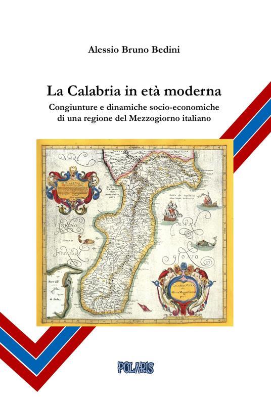 La Calabria in età moderna. Congiunture e dinamiche socio-economiche di una regione del Mezzogiorno italiano - Alessio Bruno Bedini - copertina