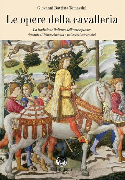 Le opere della cavalleria. La tradizione italiana dell'arte equestre durante il Rinascimento e nei secoli successivi - G. Battista Tomassini - copertina