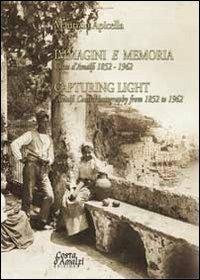 Immagini e memoria capturing light. Costa d'Amalfi 1852-1962. Ediz. italiana e inglese - Maurizio Apicella - copertina