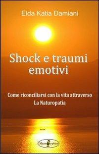 Shock e traumi emotivi. Come riconciliarsi con la vita attraverso la naturopatia - Elda Katia Damiani - copertina
