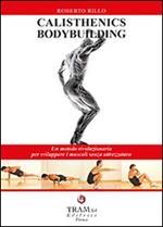 Calisthenics bodybuilding. Un metodo rivoluzionario per sviluppare muscoli realmente senza attrezzatura