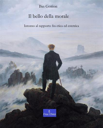 Il bello della morale. Intorno al rapporto tra etica ed estetica - Vincenzo Pinto,Bin Gorion - ebook