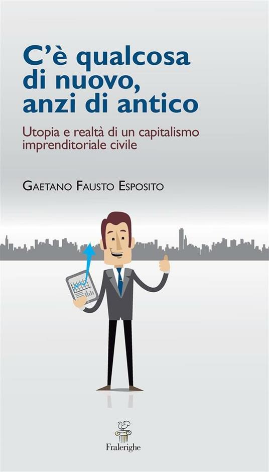 C'è qualcosa di nuovo, anzi di antico. Utopia e realtà di un capitalismo imprenditoriale civile - Gaetano Fausto Esposito - ebook