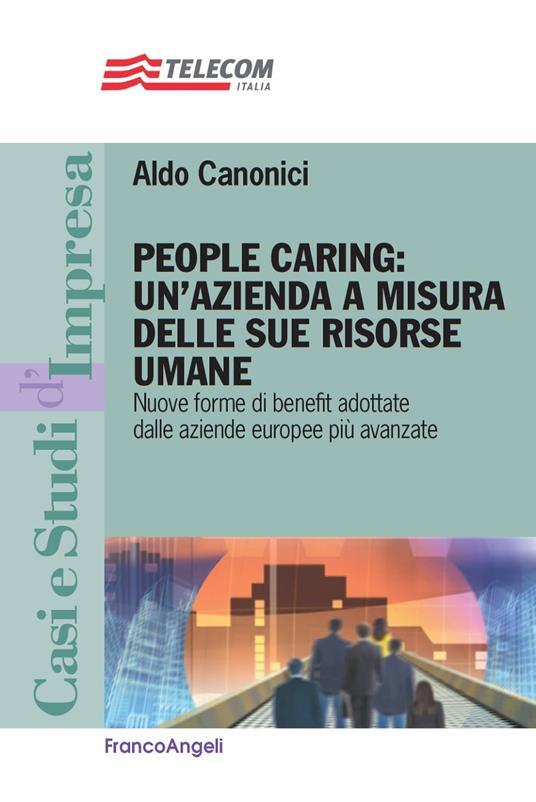 People caring: un'azienda a misura delle sue risorse umane. Nuove forme di benefit adottate dalle aziende europee più avanzate - Aldo Canonici - ebook