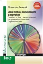 Social media e comunicazione di marketing. Presidiare la Rete, costruire relazioni e acquisire clienti innovando l'esperienza utente