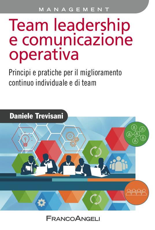 Team leadership e comunicazione operativa. Principi e pratiche per il miglioramento continuo individuale e di team - Daniele Trevisani - copertina