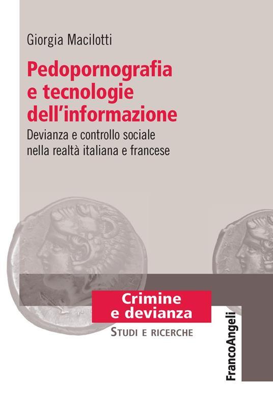 Pedopornografia e tecnologie dell'informazione. Devianza e controllo sociale nella realtà italiana e francese - Giorgia Macilotti - copertina