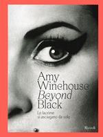 Amy Winehouse. Beyond black. Le lacrime si asciugano da sole. Ediz. illustrata