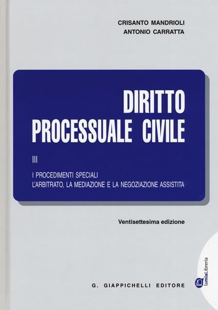 Diritto processuale civile. Vol. 3: procedimenti speciali. L'arbitrato, la mediazione e la negoziazione assistita, I. - Crisanto Mandrioli,Antonio Carratta - copertina