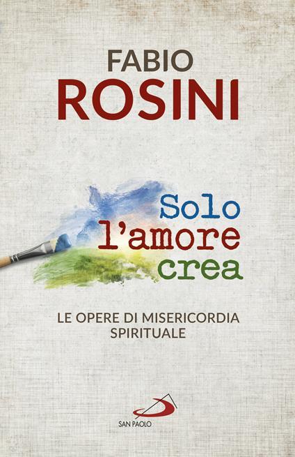 Solo l'amore crea. Le opere di misericordia spirituale - Fabio Rosini - ebook