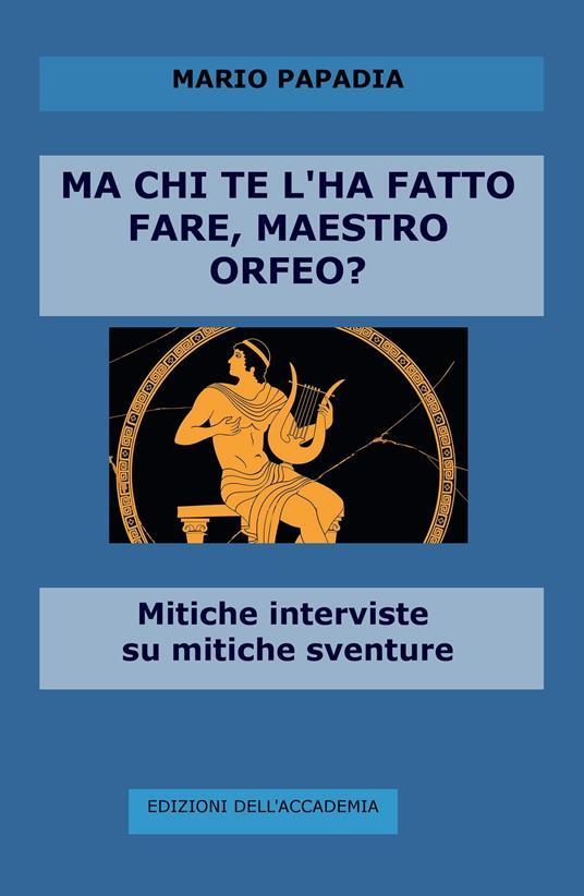 Ma chi te l'ha fatto fare, maestro Orfeo? Mitiche interviste su mitiche avventure - Mario Papadia - copertina
