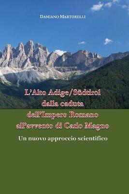 L' Alto Adige/Südtirol dalla caduta dell'Impero Romano all'avvento di Carlo Magno (V-VIII secolo). Un nuovo approccio scientifico - Damiano Martorelli - copertina