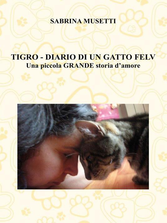 Tigro. Diario di un gatto felv. Una piccola grande storia d'amore - Sabrina Musetti - copertina