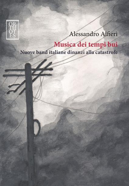 Musica dei tempi bui. Nuove band italiane dinanzi alla catastrofe - Alessandro Alfieri - copertina