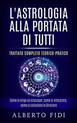L' astrologia alla portata di tutti. Trattato completo teorico-pratico