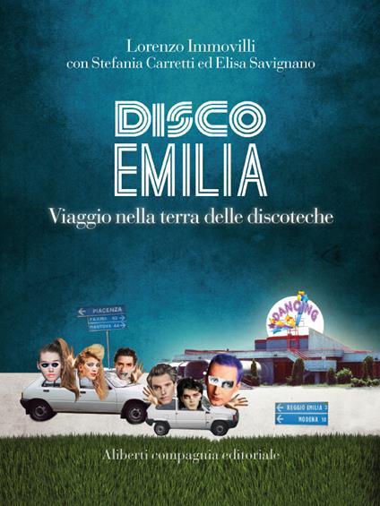 Disco Emilia. Viaggio nella terra delle discoteche - Stefania Carretti,Lorenzo Immovilli,Elisa Savignano - ebook