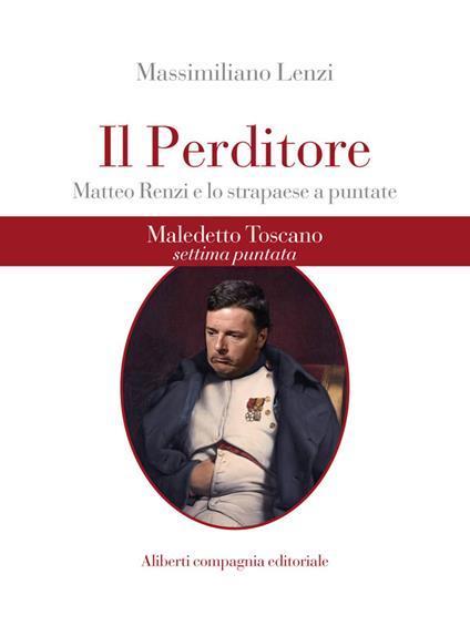 Maledetto toscano. Matteo Renzi e lo strapaese a puntate. Puntata 7. Il perditore - Massimiliano Lenzi - ebook