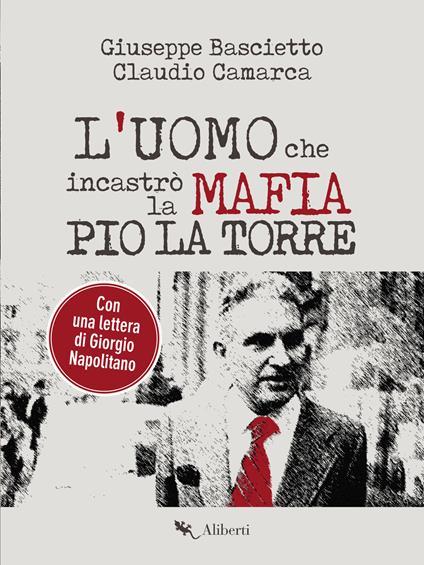 L' uomo che incastrò la mafia. Pio La Torre - Giuseppe Bascietto,Claudio Camarca - ebook