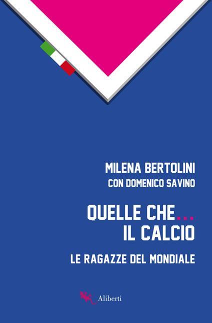 Quelle che... il calcio. Le ragazze del Mondiale - Milena Bertolini,Domenico Savino - ebook