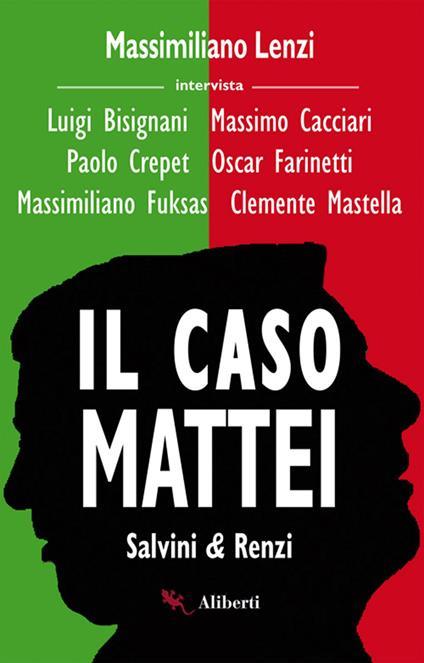 Il caso Mattei. Salvini & Renzi - Luigi Bisignani,Massimo Cacciari,Paolo Crepet,Oscar Farinetti - ebook