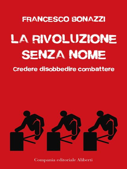 La rivoluzione senza nome. Credere disobbedire combattere - Francesco Bonazzi - ebook