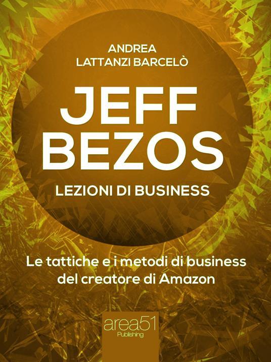 Jeff Bezos. Lezioni di business. Le tattiche e i metodi di business del creatore di Amazon - Andrea Lattanzi Barcelò - ebook