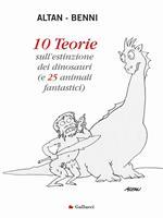 10 teorie sull'estinzione dei dinosauri (e 25 animali fantastici). Ediz. illustrata