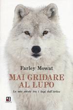 Mai gridare al lupo. La mia estate tra i lupi dell'Artico