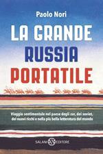 La grande Russia portatile. Viaggio sentimentale nel paese degli zar dei soviet, dei nuovi ricchi e nella più bella letteratura del mondo