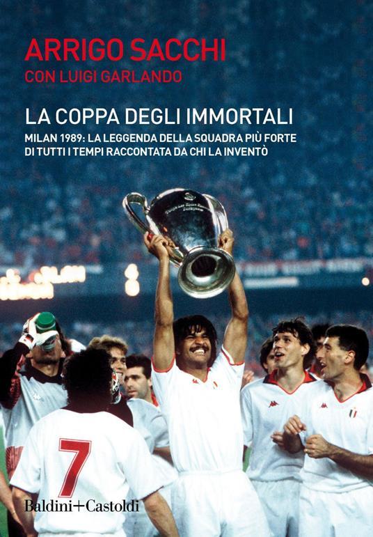 La coppa degli immortali. Milan 1989: la leggenda della squadra più forte di tutti i tempi raccontata da chi la inventò - Luigi Garlando,Arrigo Sacchi - ebook