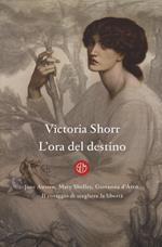 L' ora del destino. Jane Austen, Mary Shelley, Giovanna D'Arco. Il coraggio di scegliere la libertà