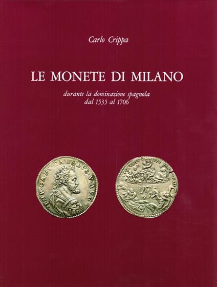 Le monete di Milano durante la dominazione spagnola dal 1535 al 1706 - Carlo Crippa - copertina