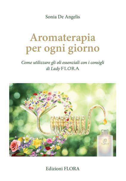 Aromaterapia per ogni giorno. Come utilizzare gli oli essenziali con i consigli di Lady Flora - Sonia De Angelis - copertina