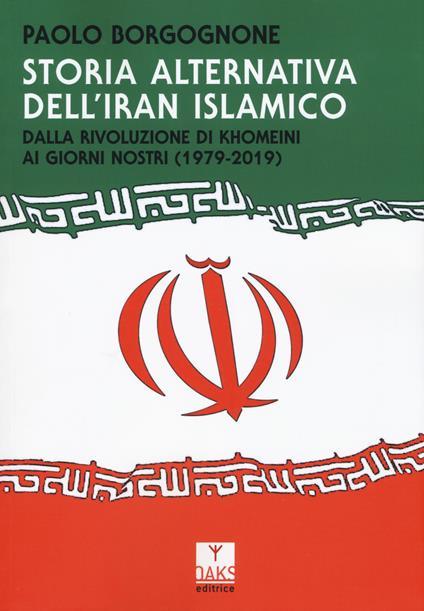 Storia alternativa dell'Iran islamico. Dalla rivoluzione di Khomeini ai giorni nostri (1979-2019) - Paolo Borgognone - copertina