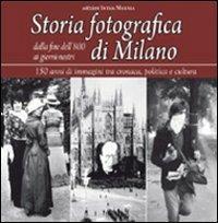 Storia fotografica di Milano dalla fine dell'800 ai giorni nostri. 150 anni di immagini tra cronaca, politica e cultura - copertina
