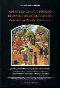 Opere e linguaggio segreto di Dante e dei fedeli d'amore, straordinari rischiaratori dell'universo - copertina