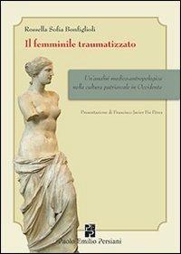 Il femminile traumatizzato. Un'analisi medico-antropologica nella cultura patriarcale in occidente - Rossella S. Bonfiglioli - copertina