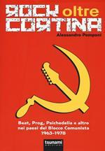 Rock oltre Cortina. Beat, prog, psichedelia e altro nei paesi del blocco comunista 1963-1978