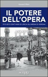 Il potere dell'opera. 1913-2013 cent'anni di lirica all'Arena di Verona - Giovanni Villani - copertina