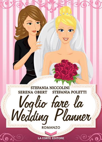 Voglio fare la Wedding Planner - Stefania Niccolini,Serena Obert,Stefania Poletti - ebook