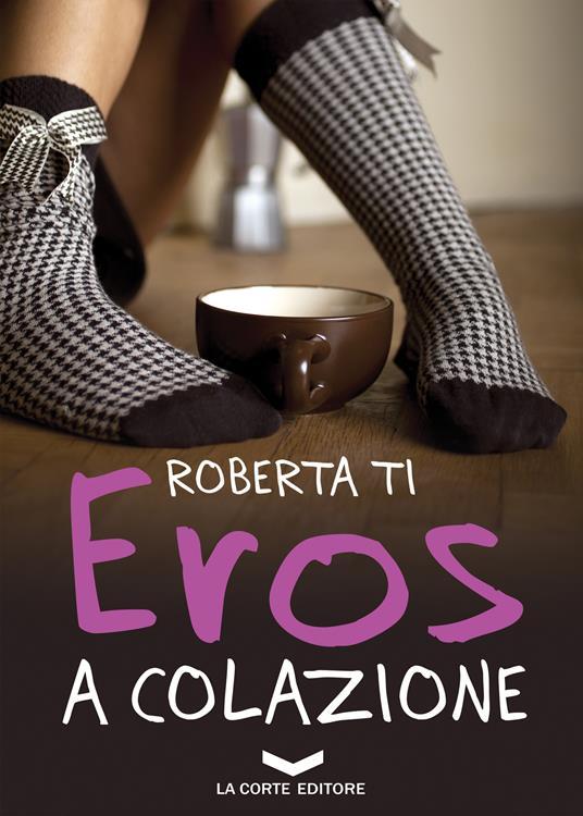 Eros a colazione - Roberta Ti - ebook
