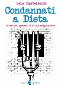 Condannati a dieta. Divertirsi, godersi la vita e mangiar bene - Sara Ciastellardi - copertina