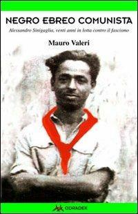 Negro, ebreo, comunista. Alessandro Sinigaglia, venti anni in lotta contro il fascismo - Mauro Valeri - copertina