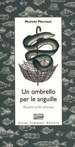 Un ombrello per le anguille. Racconti scritti sull'acqua