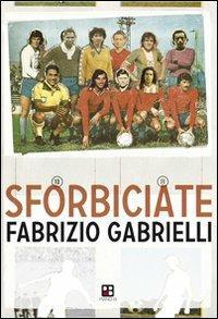 Sforbiciate. Fraseggi fuori area & storie di pallone (ma anche no) - Fabrizio Gabrielli - 2