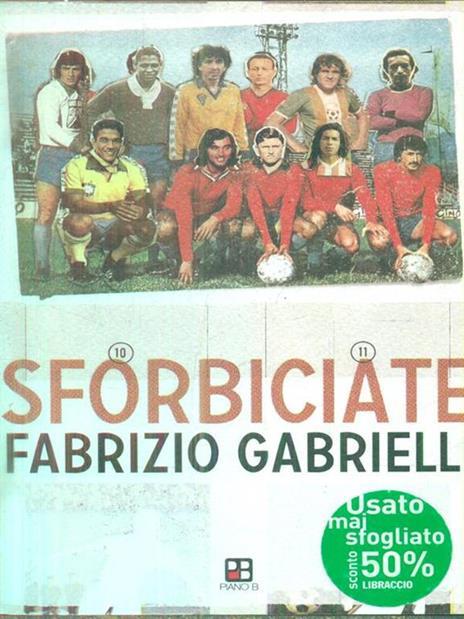 Sforbiciate. Fraseggi fuori area & storie di pallone (ma anche no) - Fabrizio Gabrielli - 3