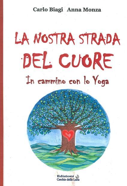 La nostra strada del cuore. In cammino con lo yoga - Carlo Biagi,Anna Monza - copertina