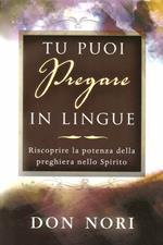 Tu puoi pregare in lingue. Riscoprire la potenza della preghiera nello spirito