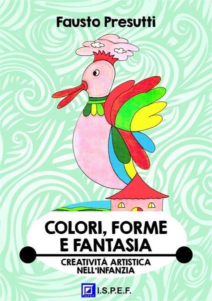 Colori, forme e fantasia. Educazione alla creatività artistica nell'infanzia - Fausto Presutti - ebook