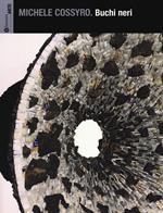 Michele Cossyro. Buchi neri. Catalogo della mostra (Palermo, 17 settembre-16 ottobre 2013). Ediz. illustrata